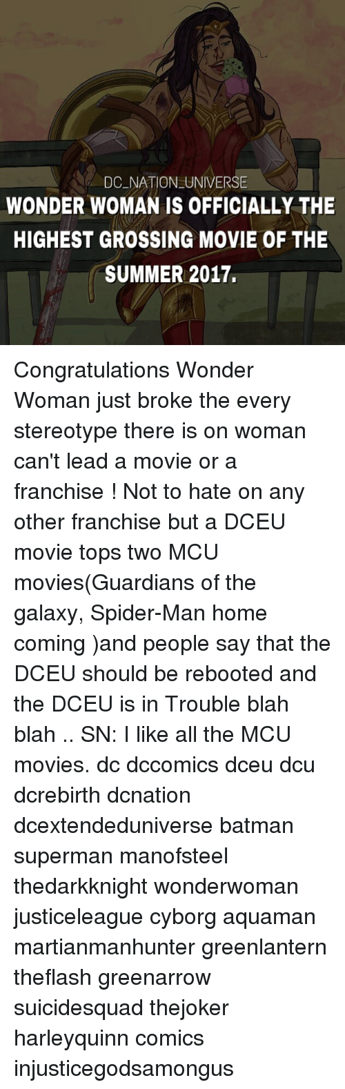 Batman, Memes, and Movies: DC NATION UNIVERSE  WONDER WOMAN IS OFFICIALLY THE  HIGHEST GROSSING MOVIE OF THE  SUMMER 2017. Congratulations Wonder Woman just broke the every stereotype there is on woman can't lead a movie or a franchise ! Not to hate on any other franchise but a DCEU movie tops two MCU movies(Guardians of the galaxy, Spider-Man home coming )and people say that the DCEU should be rebooted and the DCEU is in Trouble blah blah .. SN: I like all the MCU movies. dc dccomics dceu dcu dcrebirth dcnation dcextendeduniverse batman superman manofsteel thedarkknight wonderwoman justiceleague cyborg aquaman martianmanhunter greenlantern theflash greenarrow suicidesquad thejoker harleyquinn comics injusticegodsamongus
