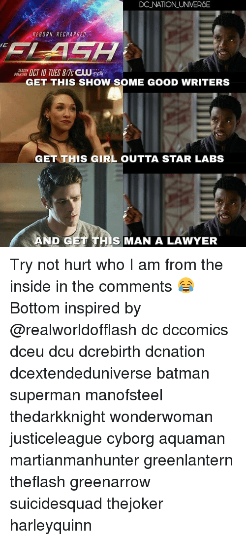 reborn: DC NATION UNVERSE  REBORN. RECHARGE  PREMIERE  GET THIS SHOW SOME GOOD WRITERS  GET THIS GIRL OUTTA STAR LABS  S MAN A LAWYER Try not hurt who I am from the inside in the comments 😂 Bottom inspired by @realworldofflash dc dccomics dceu dcu dcrebirth dcnation dcextendeduniverse batman superman manofsteel thedarkknight wonderwoman justiceleague cyborg aquaman martianmanhunter greenlantern theflash greenarrow suicidesquad thejoker harleyquinn
