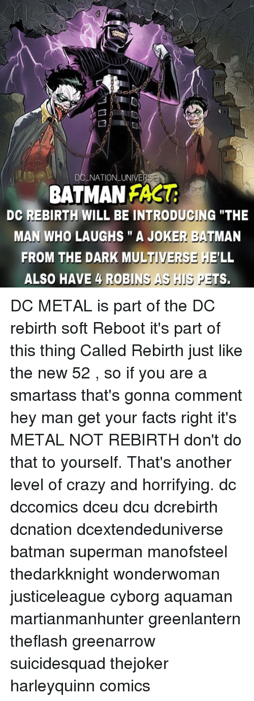 "Batman, Crazy, and Facts: DC NATIONLUNIVE  BATMAN FAS  DC REBIRTH WILL BE INTRODUGING ""THE  MAN WHO LAUGHS"" A JOKER BATMAN  FROM THE DARK MULTIVERSE HE'LL  ALSO HAVE 4 ROBINS AS IS PETS. DC METAL is part of the DC rebirth soft Reboot it's part of this thing Called Rebirth just like the new 52 , so if you are a smartass that's gonna comment hey man get your facts right it's METAL NOT REBIRTH don't do that to yourself. That's another level of crazy and horrifying. dc dccomics dceu dcu dcrebirth dcnation dcextendeduniverse batman superman manofsteel thedarkknight wonderwoman justiceleague cyborg aquaman martianmanhunter greenlantern theflash greenarrow suicidesquad thejoker harleyquinn comics"