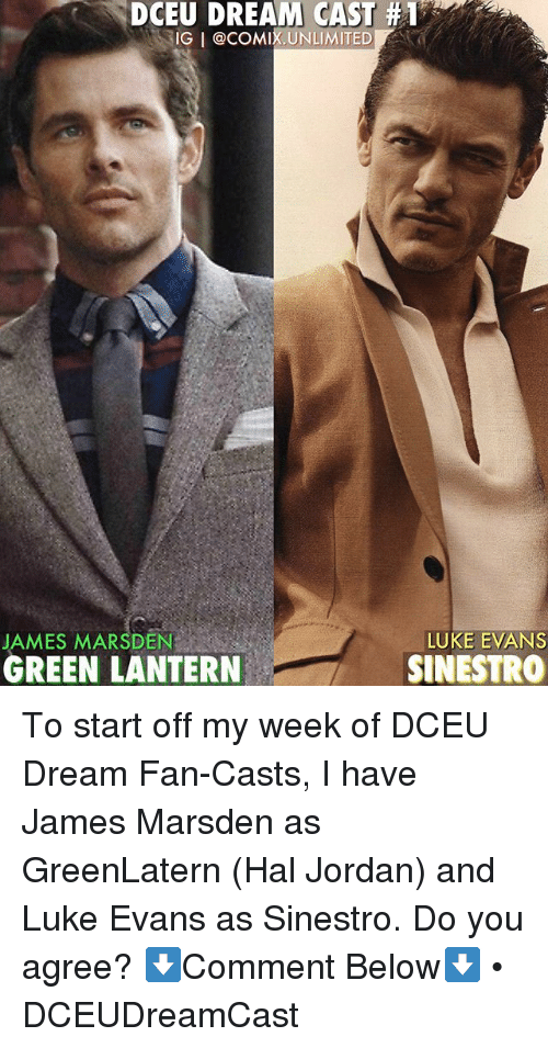 Memes, Green Lantern, and Jordan: DCEU DREAM CAST #1  IG I @COMIX.UNLIMITED  LUKE EVANS  JAMES MARSDEN  GREEN LANTERN  SINESTRO To start off my week of DCEU Dream Fan-Casts, I have James Marsden as GreenLatern (Hal Jordan) and Luke Evans as Sinestro. Do you agree? ⬇️Comment Below⬇️ • DCEUDreamCast