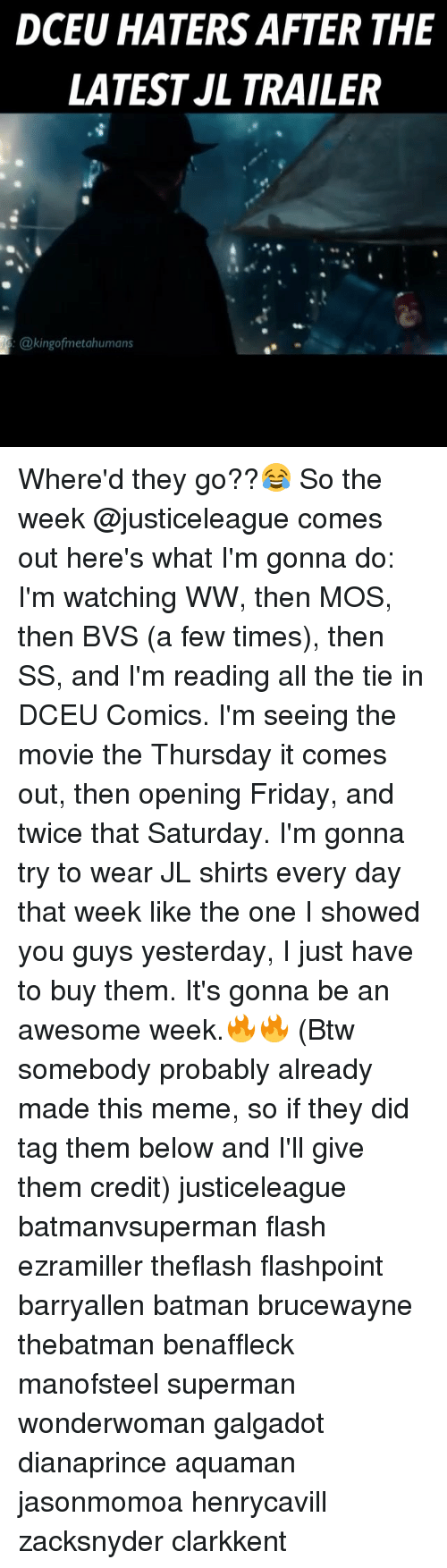 Batman, Friday, and Meme: DCEU HATERS AFTER THE  LATEST JL TRAILER  @kingofmetahumans Where'd they go??😂 So the week @justiceleague comes out here's what I'm gonna do: I'm watching WW, then MOS, then BVS (a few times), then SS, and I'm reading all the tie in DCEU Comics. I'm seeing the movie the Thursday it comes out, then opening Friday, and twice that Saturday. I'm gonna try to wear JL shirts every day that week like the one I showed you guys yesterday, I just have to buy them. It's gonna be an awesome week.🔥🔥 (Btw somebody probably already made this meme, so if they did tag them below and I'll give them credit) justiceleague batmanvsuperman flash ezramiller theflash flashpoint barryallen batman brucewayne thebatman benaffleck manofsteel superman wonderwoman galgadot dianaprince aquaman jasonmomoa henrycavill zacksnyder clarkkent