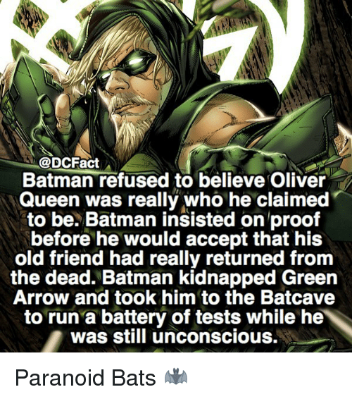 batcave: @DCFact  Batman refused to believe Oliver  Queen was really who he claimed  to be. Batman insisted on proof  before he would accept that his  old friend had really returned from  the dead. Batman kidnapped Green  Arrow and took him to the Batcave  to run a battery of tests while he  was still unconscious. Paranoid Bats 🦇