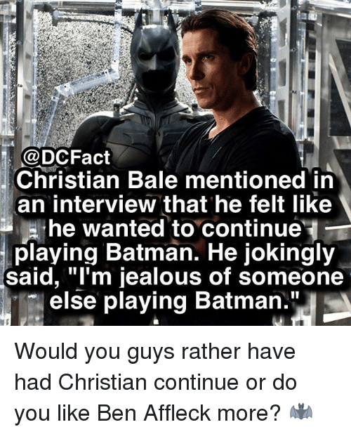 """Batman, Jealous, and Memes: @DCFact  Christian Bale mentioned in  an interview that he felt like  , he wanted to continue'  playing Batman. He jokingly  said, """"l'm jealous of someone  else playing Batman."""" Would you guys rather have had Christian continue or do you like Ben Affleck more? 🦇"""
