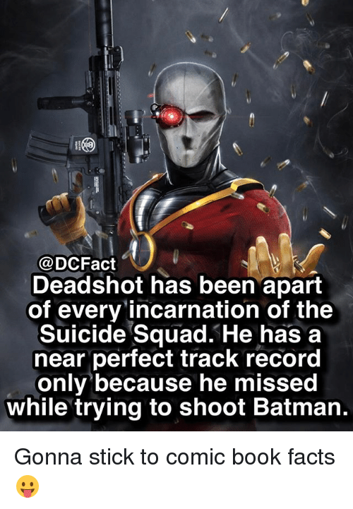 Batman, Facts, and Memes: @DCFact  Deadshot has been apart  of every incarnation of the  Suicide Squad. He has a  near perfect track record  only because he missed  while trying to shoot Batman. Gonna stick to comic book facts 😛