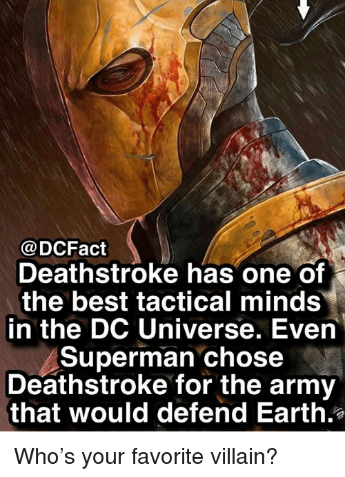 Memes, Superman, and Army: @DCFact  Deathstroke has one of  the best tactical minds  in the DC Universe. Even  Superman chose  Deathstroke for the army  that would defend Earth. Who's your favorite villain?