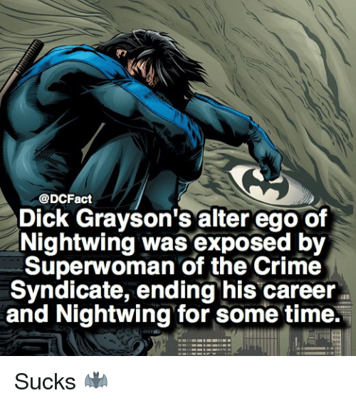 superwoman: @DCFact  Dick Grayson's alter ego of  Nightwing was exposed by  Superwoman of the Crime  Syndicate, ending his career  and Nightwing for some time. Sucks 🦇