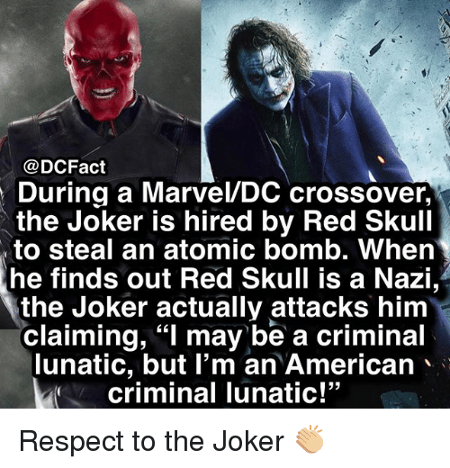 "Joker, Memes, and Respect: @DCFact  During a Marvel/DC crossover,  the Joker is hired by Red Skull  to steal an atomic bomb. When  he finds out Red Skull is a Nazi,  the Joker actually attacks him  claiming, ""I may be a criminal  lunatic, but l'm an American  criminal lunatic!""  -5 Respect to the Joker 👏🏼"