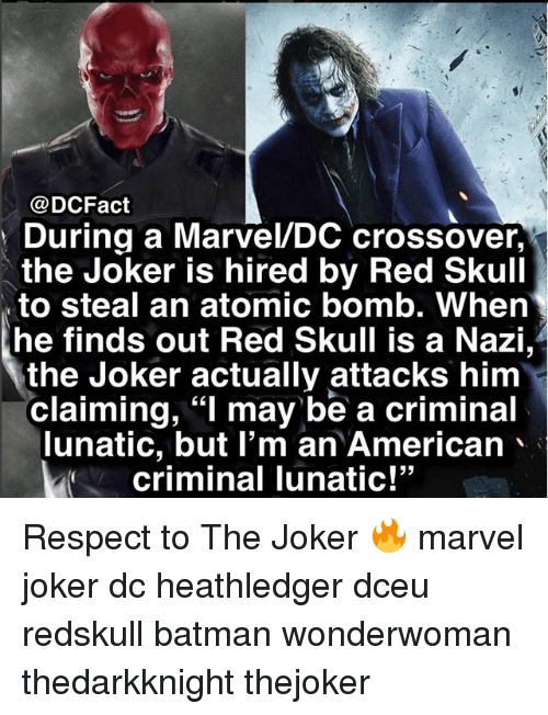 """Batman, Joker, and Memes: @DCFact  During a Marvel/DC crossover,  the Joker is hired by Red Skull  to steal an atomic bomb. When  he finds out Red Skull is a Nazi,  the Joker actually attacks him  claiming, """"l may be a criminal  lunatic, but I'm an American、  criminal Tunatic!  53 Respect to The Joker 🔥 marvel joker dc heathledger dceu redskull batman wonderwoman thedarkknight thejoker"""