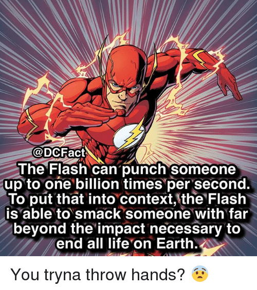 Life, Memes, and Earth: @DCFact  he Flash can punch'someone  up to one billion times per second.  To put that into context, the Flash  is able to smack someone with fair  beyond the impact necessary to  end all life on Earth. You tryna throw hands? 😨