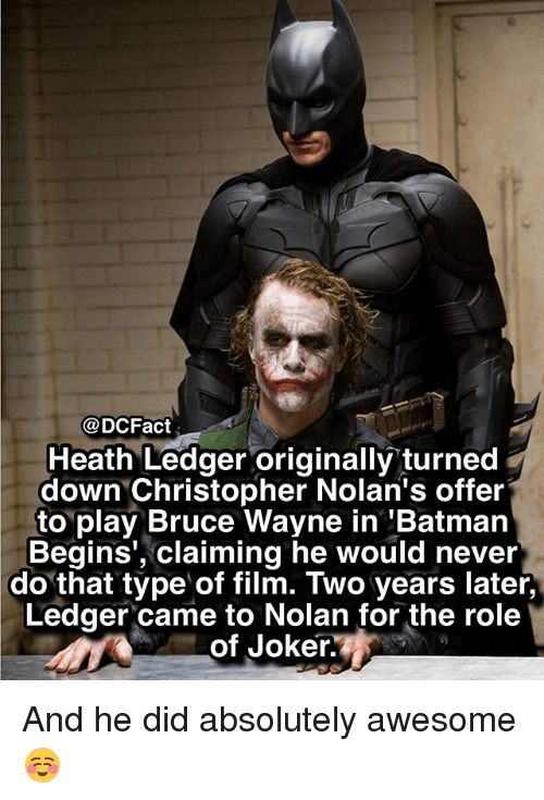 Batman, Joker, and Memes: @DCFact  Heath Ledger originally turned  down Christopher Nolan's offer  to play Bruce Wayne in 'Batman  Begins', claiming he would never  do that type of film. Two years later,  Ledger came to Nolan for the role  of Joker. And he did absolutely awesome ☺️