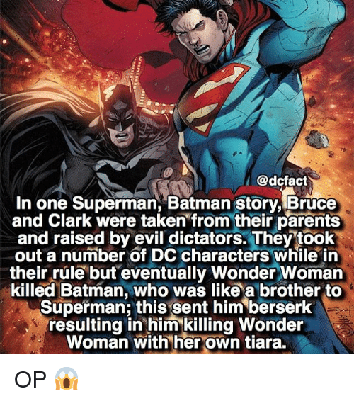 berserker: @dcfact  I  In one Superman, Batman story, Bruce  and Clark were taken from their parents  and raised by evil dictators. They took  out a number of DC characters while in  their rule but eventually Wonder Woman  killed Batman, who was like a brother to  Superman this sent him berserk  resulting in him killing Wonder  Woman with her own tiara. OP 😱