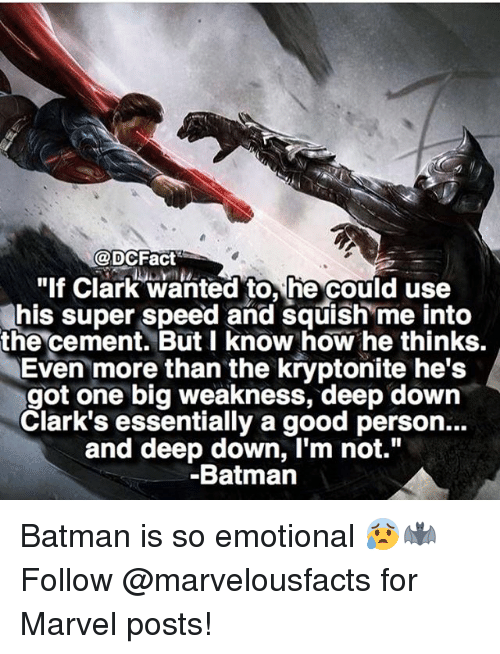 """Batman, Memes, and Good: @DCFact  """"If Clark wanted to, he could use  his super speed and squish me into  the cement. But I know how he thinks.  Even more than the kryptonite he's  got one big weakness, deep down  Clark's essentially a good person...  and deep down, I'm not.""""  Batmann Batman is so emotional 😰🦇 Follow @marvelousfacts for Marvel posts!"""