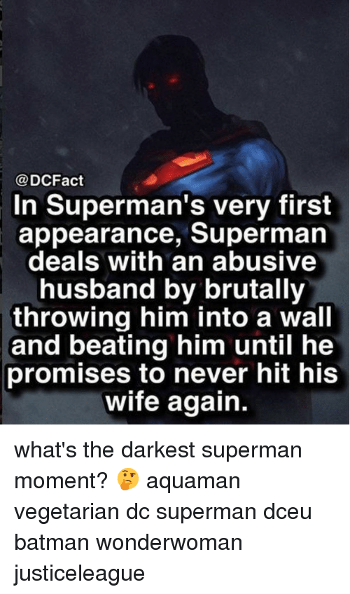 Batman, Memes, and Superman: @DCFact  In Superman's very first  appearance, Superman  deals with an abusive  husband by brutally  throwing him into a wall  and beating him until he  promises to never hit his  wife again. what's the darkest superman moment? 🤔 aquaman vegetarian dc superman dceu batman wonderwoman justiceleague