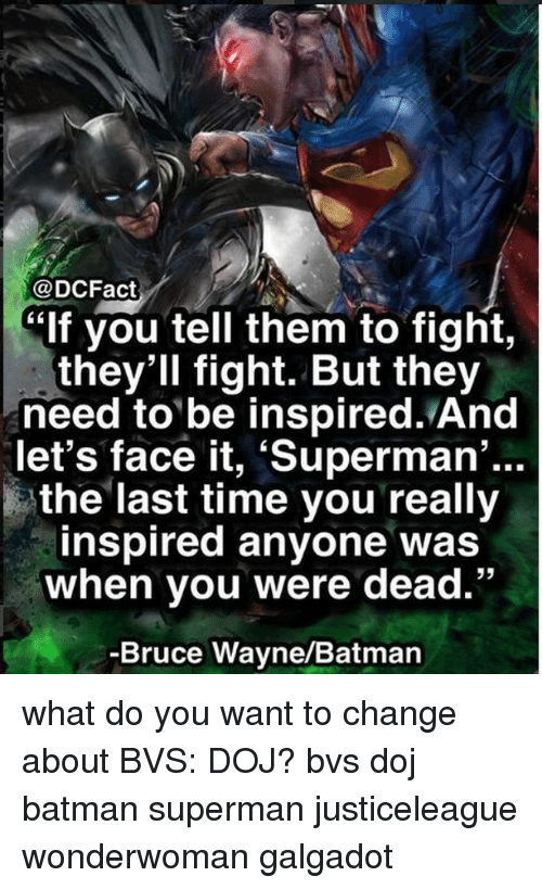 "Batman, Memes, and Superman: @DCFact  lf you tell them to fight,  thev'll fight. But they  need to be inspired. And  let's face it, 'Superman  ...  the last time you really  inspired anyone was  when you were dead.""  -Bruce Wayne/Batman what do you want to change about BVS: DOJ? bvs doj batman superman justiceleague wonderwoman galgadot"