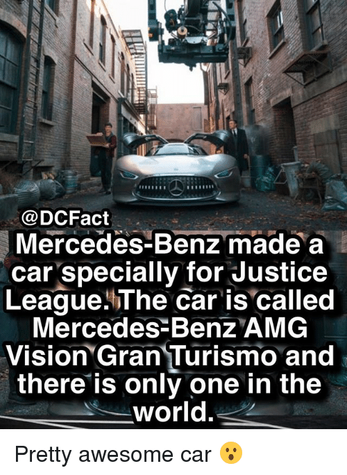 Memes, Mercedes, and Vision: @DCFact  Mercedes-Benz made a  car specially for Justice  League.The Car is called  Mercedes Benz AMG  Vision Gran Turismo and  there is only one in the  world Pretty awesome car 😮