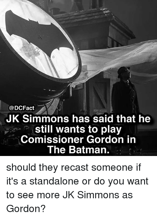 Batman, J.K. Simmons, and Memes: @DCFact  ROOF ACCESS  ONLY  JK Simmons has said that he  still wants to play  Comissioner Gordon in  The Batman. should they recast someone if it's a standalone or do you want to see more JK Simmons as Gordon?
