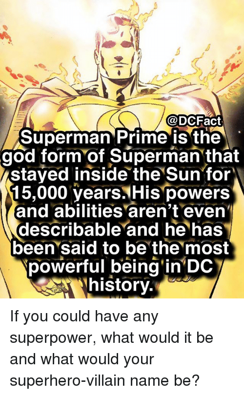 God, Memes, and Superhero: @DCFact  Superman Prime is the  god form of Superman that  stayed inside the Sun for  15,000 years His powers  and abilities aren't even  describable and he has  been said to be the most  powerful being'in DdC  (Rhistory. If you could have any superpower, what would it be and what would your superhero-villain name be?