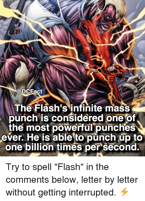 "Punch Up: @DCFact  The Flash's infinite mass  punch is considered one of  the most powerful punches  ever. He is able to punch up to  one billion times per second. Try to spell ""Flash"" in the comments below, letter by letter without getting interrupted. ⚡️"