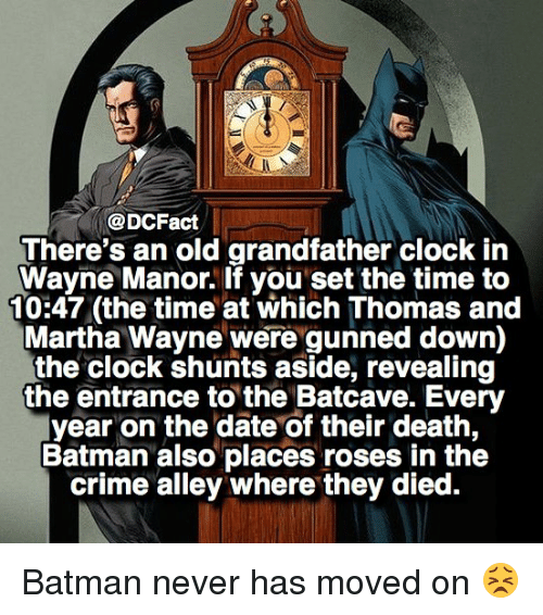 batcave: @DCFact  There's an old grandfather clock in  Wayne Manor. If you set the time to  10:47 (the time at which Thomas and  Martha Wayne were gunned down)  the clock shunts aside, revealing  the entrance to the Batcave. Every  year on the date of their death,  Batman also places roses in the  crime alley where they died. Batman never has moved on 😣