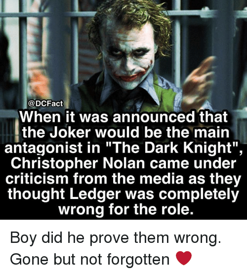 "christopher nolan: DCFact  When it was announced that  the Joker would be the main  antagonist in ""The Dark Knight"",  Christopher Nolan came under  criticism from the media as they  thought Ledger was completely  wrong for the role. Boy did he prove them wrong. Gone but not forgotten ❤️"
