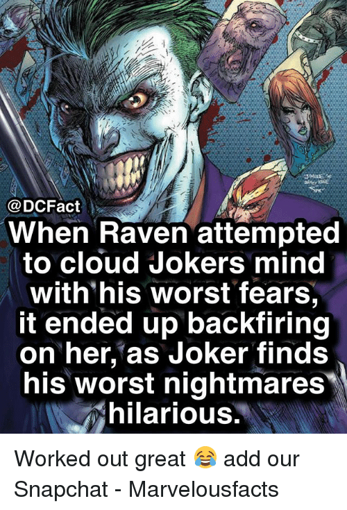 Joker, Memes, and Snapchat: @DCFact  When Raven attempted  to cloud Jokers mind  with'his worst fears  it ended up backfiring  on her, as Joker finds  his worst nightmares  hilarious Worked out great 😂 add our Snapchat - Marvelousfacts