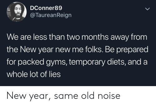 Diets: DConner89  @TaureanReign  We are less than two months away from  the New year new me folks. Be prepared  for packed gyms, temporary diets, and a  whole lot of lies New year, same old noise