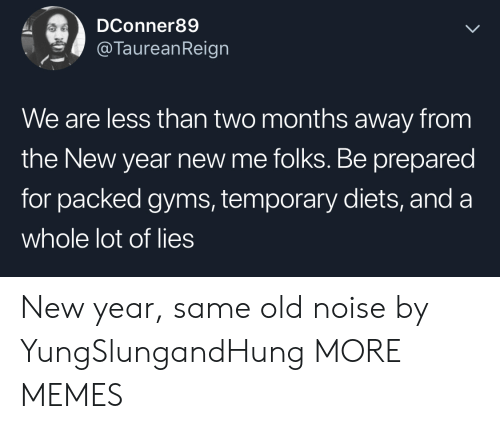 Diets: DConner89  @TaureanReign  We are less than two months away from  the New year new me folks. Be prepared  for packed gyms, temporary diets, and a  whole lot of lies New year, same old noise by YungSlungandHung MORE MEMES
