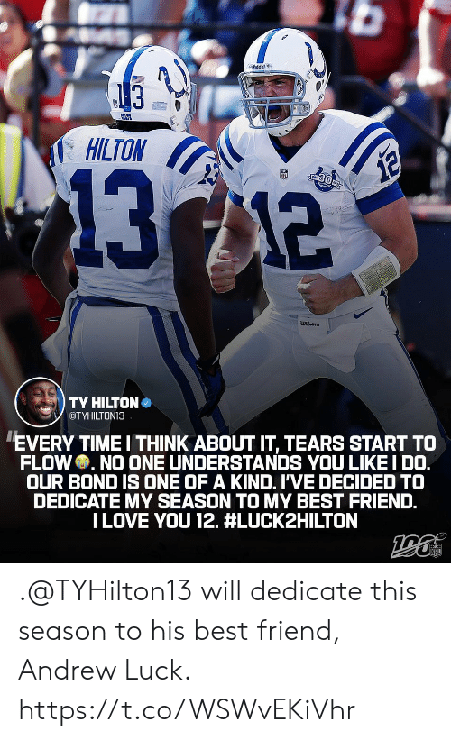 Andrew Luck, Best Friend, and Memes: dder  13  HILTON  1312  12  wilson  TY HILTON  OTYHILTON13  EVERY TIME I THINK ABOUT IT, TEARS START TO  FLOW NO ONE UNDERSTANDS YOU LIKE I DO.  OUR BOND IS ONE OF A KIND. I'VE DECIDED TO  DEDICATE MY SEASON TO MY BEST FRIEND.  ILOVE YOU 12. .@TYHilton13 will dedicate this season to his best friend, Andrew Luck. https://t.co/WSWvEKiVhr