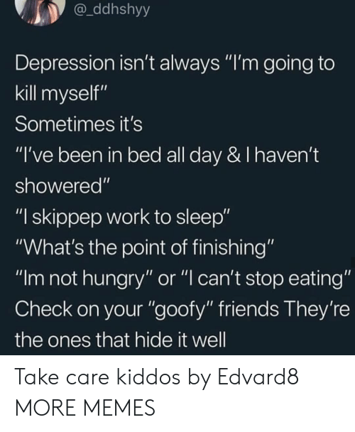 "Dank, Friends, and Hungry: ddhshyy  Depression isn't always ""I'm going to  kill myself""  Sometimes it's  ""I've been in bed all day & I haven't  showered""  ""I skippep work to sleep""  ""What's the point of finishing""  ""Im not hungry"" or ""l can't stop eating""  Check on your ""goofy"" friends They're  the ones that hide it well Take care kiddos by Edvard8 MORE MEMES"