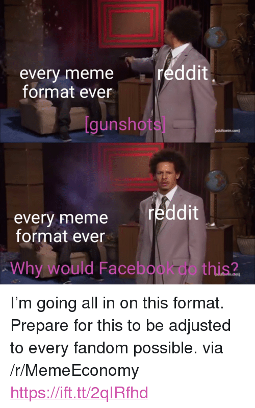 """Facebook, Meme, and Reddit: ddit  every meme  format ever  [gunshots]  adultswim.com)  reddit  every meme  format ever  Why would Facebook do this? <p>I'm going all in on this format. Prepare for this to be adjusted to every fandom possible. via /r/MemeEconomy <a href=""""https://ift.tt/2qIRfhd"""">https://ift.tt/2qIRfhd</a></p>"""