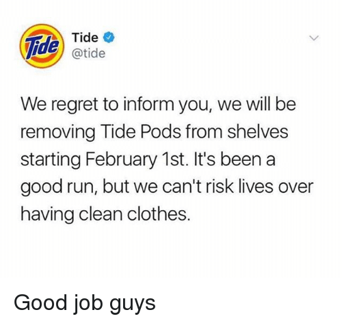 Clothes, Regret, and Run: de  atide  We regret to inform you, we will be  removing Tide Pods from shelves  starting February 1st. It's been a  good run, but we can't risk lives over  having clean clothes. Good job guys