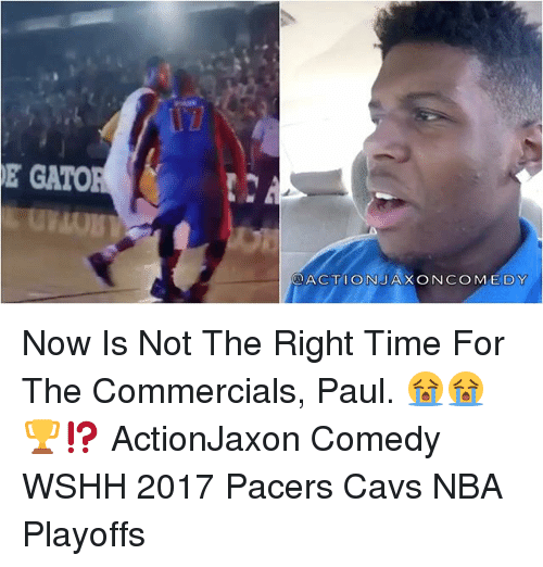Cavs, Memes, and Nba: DE GATO  ACTION JAXON COMEDY Now Is Not The Right Time For The Commercials, Paul. 😭😭🏆⁉️ ActionJaxon Comedy WSHH 2017 Pacers Cavs NBA Playoffs