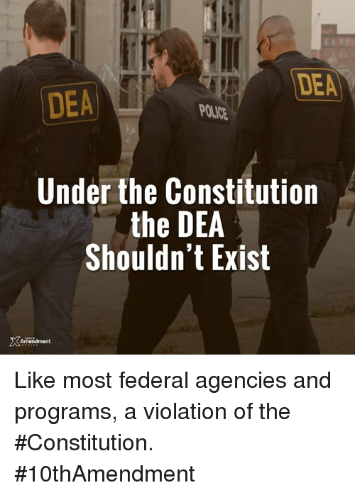 Memes, Police, and Constitution: DEA  DEA  POLICE  Under the Constitution  the DEA  Shouldn't Exist  Amendment Like most federal agencies and programs, a violation of the #Constitution.  #10thAmendment