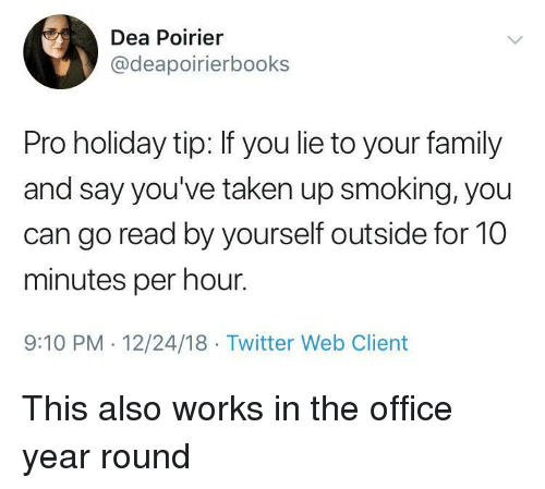 Family, Smoking, and Taken: Dea Poirier  @deapoirierbooks  Pro holiday tip: If you lie to your family  and say you've taken up smoking, you  can go read by yourself outside for 10  minutes per hour.  9:10 PM 12/24/18 Twitter Web Client This also works in the office year round