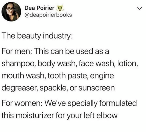 Dank, Women, and 🤖: Dea Poirier  @deapoirierbooks  The beauty industry:  For men: This can be used as a  shampoo, body wash, face wash, lotion,  mouth wash, tooth paste, engine  degreaser, spackle, or sunscreen  For women: We've specially formulated  this moisturizer for your left elbow