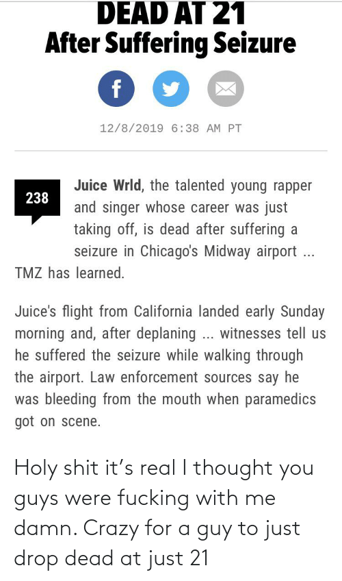 Crazy, Fucking, and Juice: DEAD AT 21  After Suffering Seizure  12/8/2019 6:38 AM PT  Juice Wrld, the talented young rapper  238  and singer whose career was just  taking off, is dead after suffering a  seizure in Chicago's Midway airport ...  TMZ has learned.  Juice's flight from California landed early Sunday  morning and, after deplaning ... witnesses tell us  he suffered the seizure while walking through  the airport. Law enforcement sources say he  was bleeding from the mouth when paramedics  got on scene. Holy shit it's real I thought you guys were fucking with me damn. Crazy for a guy to just drop dead at just 21