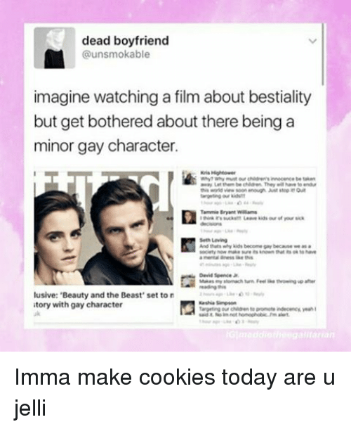 "Memes, 🤖, and Gay: dead boyfriend  unsmokable  imagine watchingafilm about bestiality  but get bothered about there being a  minor gay character.  Tammie Bryant walama  Seth Leving  And thats why kids becomegay because we a  David Jr.  lusive: 'Beauty and the Beast"" set to  atory with gay character Imma make cookies today are u jelli"