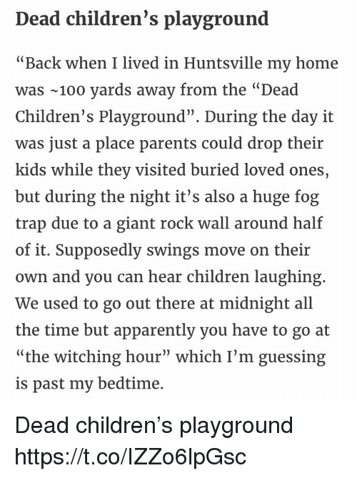 """Pasteing: Dead children's playground  """"Back when I lived in Huntsville my home  was 100 yards away from the """"Dead  Children's Playground"""". During the day it  was just a place parents could drop their  kids while they visited buried loved ones,  but during the night it's also a huge fog  trap due to a giant rock wall around half  of it. Supposedly swings move on their  own and you can hear children laughing  We used to go out there at midnight all  the time but apparently you have to go at  """"the witching hour"""" which I'm guessing  is past my bedtime. Dead children's playground https://t.co/IZZo6lpGsc"""