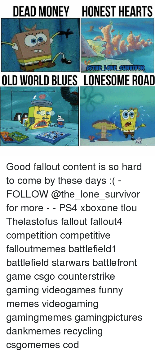 Fallouts: DEAD MONEY HONEST HEARTS  aTHELLONE SURVIVOR  OLD WORLD BLUES LONESOME ROAD Good fallout content is so hard to come by these days :( - FOLLOW @the_lone_survivor for more - - PS4 xboxone tlou Thelastofus fallout fallout4 competition competitive falloutmemes battlefield1 battlefield starwars battlefront game csgo counterstrike gaming videogames funny memes videogaming gamingmemes gamingpictures dankmemes recycling csgomemes cod