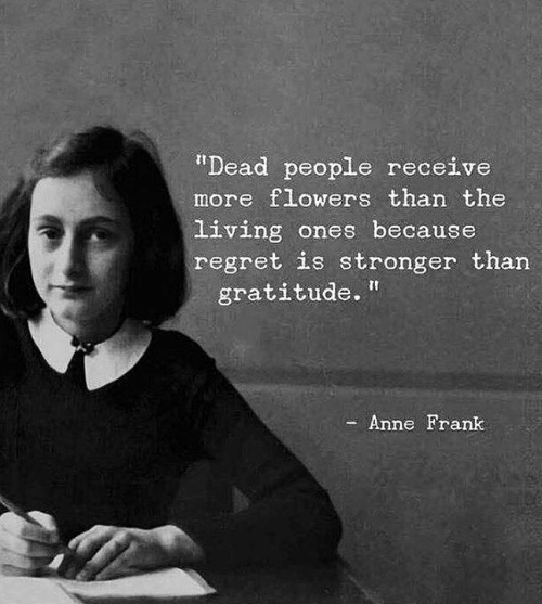 "Regret, Anne Frank, and Flowers: ""Dead people receive  more flowers than the  living ones because  regret is stronger than  gratitude.  Anne Frank"