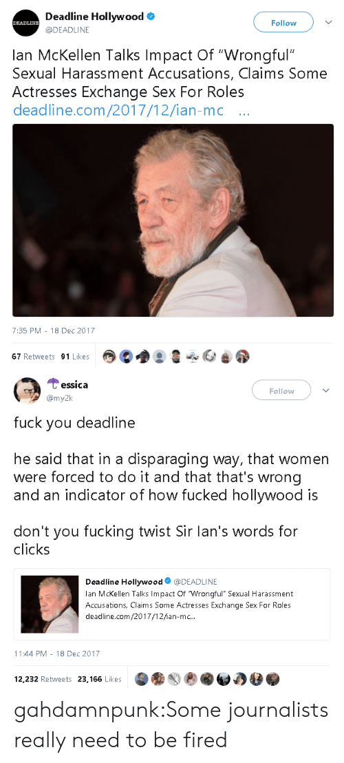 """Fuck You, Fucking, and Sex: Deadline Hollywood  @DEADLINE  DEADLINE  Follow  lan McKellen Talks Impact Of """"Wrongful""""  Sexual Harassment Accusations, Claims Some  Actresses Exchange Sex For Roles  deadline.com/2017/12/ian-mc ..  7:35 PM - 18 Dec 2017  67 Retweets 91 Likes   Cessica  my2k  Follow  fuck you deadline  he said that in a disparaging way, that women  were forced to do it and that that's wrong  and an indicator of how fucked hollywood is  don't you fucking twist Sir lan's words for  clicks  Deadline Hollywood@DEADLINE  lan McKellen Talks Impact Of Wrongful"""" Sexual Harassment  Accusations, Claims Some Actresses Exchange Sex For Roles  deadline.com/2017/12/ian-mc..  11:44 PM-18 Dec 2017  12,232 Retweets 23,166 Likes gahdamnpunk:Some journalists really need to be fired"""