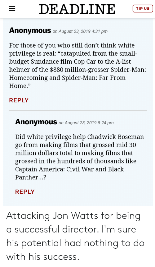 """America, Captain America: Civil War, and Spider: DEADLINE  TIP US  AnonymouS on August 23, 2019 4:31 pm  For those of you who still don't think white  privilege is real: """"catapulted from the small  budget Sundance film Cop Car to the A-list  helmer of the $880 million-grosser Spider-Man:  Homecoming and Spider-Man: Far From  Home.""""  REPLY  AnonymouS on August 23, 2019 8:24 pm  Did white privilege help Chadwick Boseman  go from making films that grossed mid 30  million dollars total to making films that  grossed in the hundreds of thousands like  Captain America: Civil War and Black  Panther...?  REPLY  II Attacking Jon Watts for being a successful director. I'm sure his potential had nothing to do with his success."""