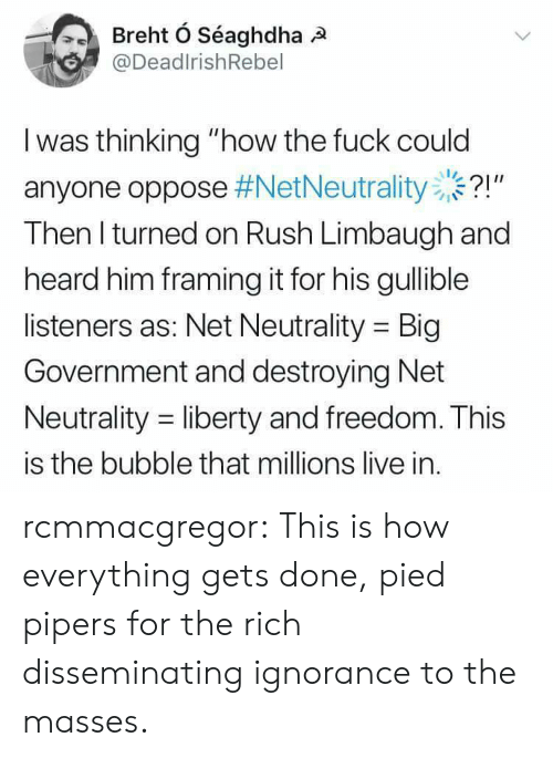 "Big Government: @DeadlrishRebel  I was thinking ""how the fuck could  anyone oppose #NetNeutrality ..?!""  Then l turned on Rush Limbaugh and  heard him framing it for his gullible  listeners as: Net Neutrality Big  Government and destroying Net  Neutrality -liberty and freedom. This  is the bubble that millions live in. rcmmacgregor:  This is how everything gets done, pied pipers for the rich disseminating ignorance to the masses."