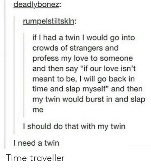 "time traveller: deadlybonez:  rumpelstiltskln:  if I had a twin I would go into  crowds of strangers and  profess my love to someone  and then say ""if our love isn't  meant to be, I will go back in  time and slap myself"" and then  my twin would burst in and slap  me  I should do that with my twin  I need a twin Time traveller"