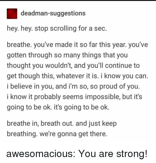 Tumblr, Blog, and Http: deadman-suggestions  hey. hey. stop scrolling for a sec  breathe. you've made it so far this year. you've  gotten through so many things that you  thought you wouldn't, and you ll continue to  get though this, whatever it is. i know you can  i believe in you, and i'm so, so proud of you  i know it probably seems impossible, but it's  going to be ok. it's going to be ok.  breathe in, breath out. and just keep  breathing. we're gonna get there awesomacious:  You are strong!