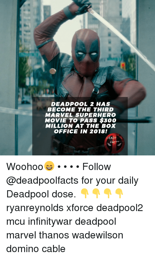 Box Office: DEADPOOL 2 HAS  BECOME THE THIRD  MARVEL SUPERHERO  MOVIE TO PASS $300  MILLION AT THE BOX  OFFICE IN 2018!  DEADROL  FACT Woohoo😄 • • • • Follow @deadpoolfacts for your daily Deadpool dose. 👇👇👇👇 ryanreynolds xforce deadpool2 mcu infinitywar deadpool marvel thanos wadewilson domino cable