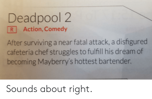 cafeteria: Deadpool 2  R Action, Comedy  After surviving a near fatal attack, a disfigured  cafeteria chef struggles to fulfill his dream of  becoming Mayberry's hottest bartender. Sounds about right.