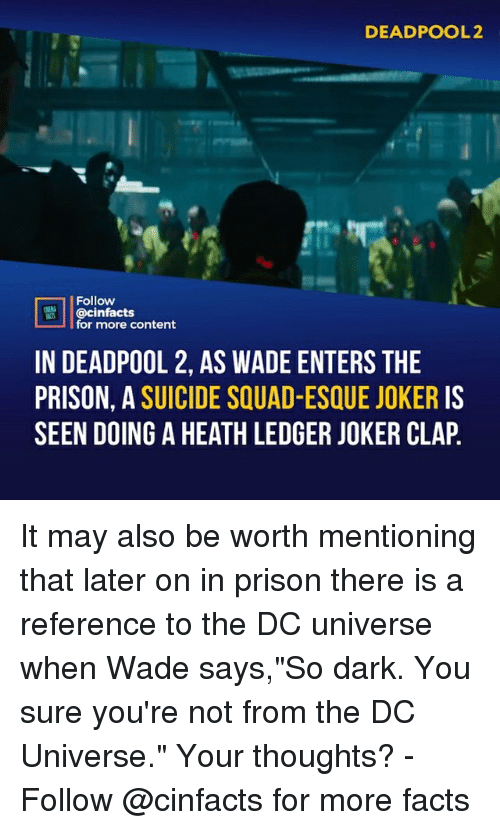 "Facts, Joker, and Memes: DEADPOOL2  Follow  @cinfacts  for more content  IN DEADPOOL 2, AS WADE ENTERS THE  PRISON, A SUICIDE SQUAD-ESQUE JOKER IS  SEEN DOING A HEATH LEDGER JOKER CLAP It may also be worth mentioning that later on in prison there is a reference to the DC universe when Wade says,""So dark. You sure you're not from the DC Universe."" Your thoughts?⠀ -⠀ Follow @cinfacts for more facts"