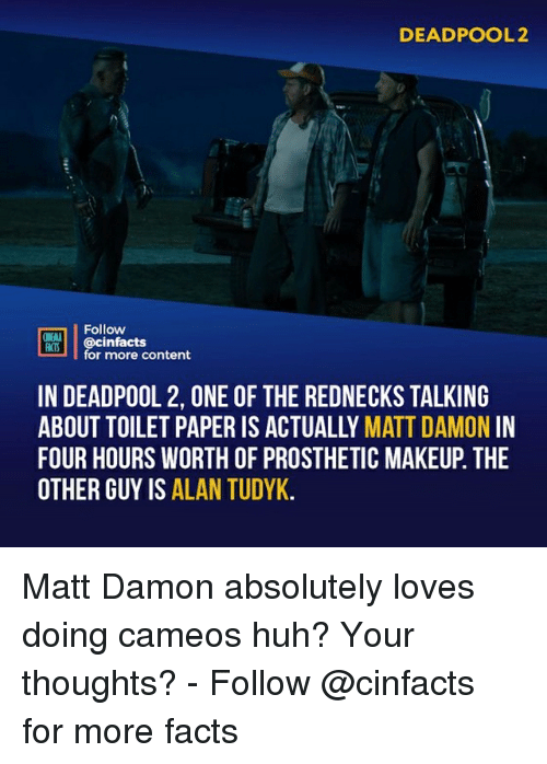 Facts, Huh, and Makeup: DEADPOOL2  Follow  ONENA  ocinfactsontont  for more content  IN DEADPOOL 2, ONE OF THE REDNECKS TALKING  ABOUT TOILET PAPER IS ACTUALLY MATT DAMON IN  FOUR HOURS WORTH OF PROSTHETIC MAKEUP. THE  OTHER GUY IS ALAN TUDYK Matt Damon absolutely loves doing cameos huh? Your thoughts?⠀ -⠀ Follow @cinfacts for more facts
