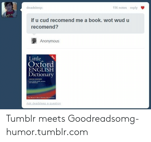 Omg, Tumblr, and Anonymous: deadsleep  156 notes reply  if u cud recomend me a book. wot wud u  recomend?  Anonymous  Little  Oxford  ENGLISH  Dictionary Tumblr meets Goodreadsomg-humor.tumblr.com